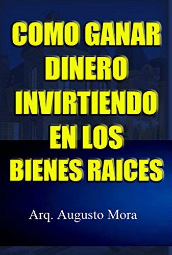 Como Ganar Dinero Invirtiendo En Los Bienes Raices eBook: Mora, Arq Augusto: Amazon.es: Tienda Kindle