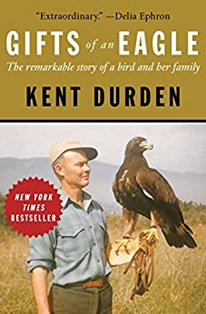 Gifts of an Eagle: The Remarkable Story of a Bird and Her Family by [Kent Durden]
