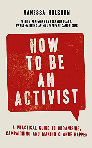 How to Be an Activist: A practical guide to organising, campaigning and making change happen
