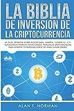 La Biblia De Inversión De La Criptocurrencia: La Guía Definitiva Sobre Blockchain, Mineria, Comercio, Ico, Plataforma, Ethereum, Intercambios