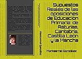 Supuestos Reales de las oposiciones de Educación Primaria desde el año 2015, de Asturias, Cantabria, Castilla León y la Mancha (Supuestos resueltos de las Oposiciones de Educación Primaria nº 1)