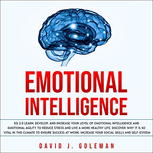 Couverture de Emotional Intelligence: EQ 2.0 Learn, Develop, and Increase Your Level of Emotional Intelligence and Emotional Agility to Reduce Stress and Live a More Healthy Life