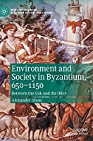 Environment and Society in Byzantium, 650-1150: Between the Oak and the Olive (New Approaches to Byzantine History and Culture)