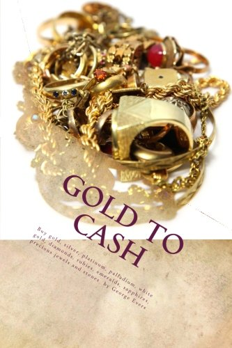 Scrap Gold Buyers Handbook: Cash For Gold Scrap, Silver, Platinum, Diamonds, Gems: Cash For Gold: Buying Gold and Silver Guide To Scrap Gold Investing