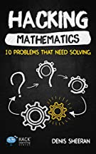 Hacking Mathematics: 10 Problems That Need Solving (Hack Learning Series Book 17)