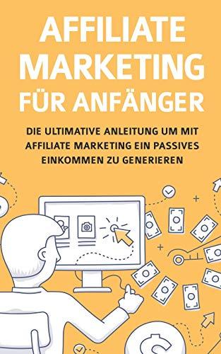 Affiliate Marketing für Anfänger: Die ultimative Anleitung um mit Affiliate Marketing ein passives Einkommen zu generieren