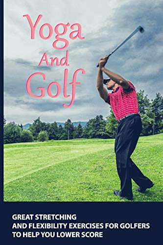 Yoga And Golf: Great Stretching And Flexibility Exercises For Golfers To Help You Lower Score: Yoga Workout For Golf