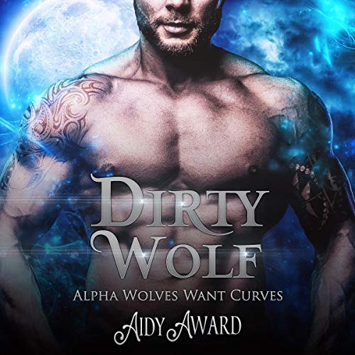 Dirty Wolf: A Curvy Girl and Wolf Shifter Romance: The Alpha Wolves Want Curves Series, Book 1