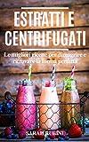 ESTRATTI E CENTRIFUGATI: LE MIGLIORI RICETTE PER DIMAGRIRE E RITROVARE LA FORMA PERDUTA (S...
