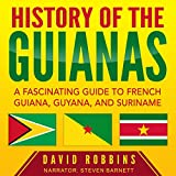 History of the Guianas: A Fascinating Guide to French Guiana, Guyana, and Suriname