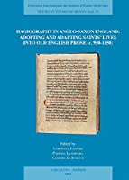 Hagiography in Anglo-saxon England: Adopting and Adapting Saints Lives into Old English Prose C. 950-1150 (Textes Et Etudes Du Moyen Age)