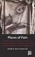 Places of Pain: Forced Displacement, Popular Memory and Trans-local Identities in Bosnian War-torn Communities (Space and ...