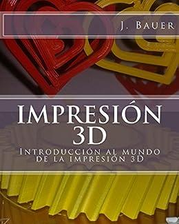 Impresión 3D: Introducción al mundo de la impresión 3D de [J Bauer]