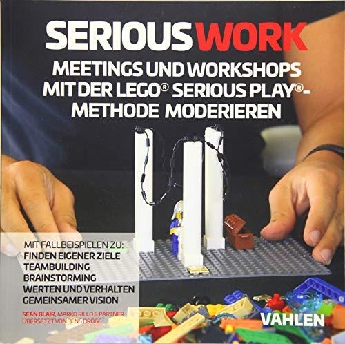 Serious Work: Meetings und Workshops mit der Lego® Serious Play® Methode moderieren
