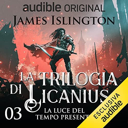 La luce del tempo presente: La trilogia di Licanius 3