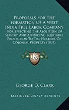 Proposals for the Formation of a West India Free Labor Company: For Effecting the Abolition of Slavery, and Affording Equitable Protection to the Holders of Colonial Property (1833)