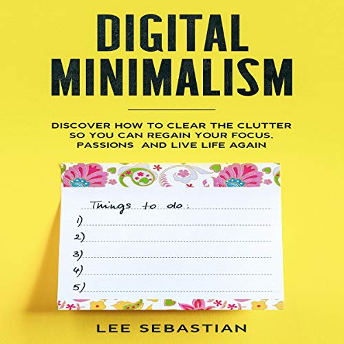 Digital Minimalism: Discover How to Clear the Clutter So You Can Regain Your Focus, Passions, and Live Life Again
