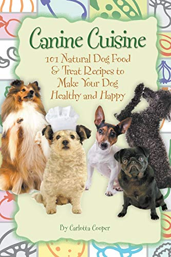 Canine Cuisine 101 Natural Dog Food & Treat Recipes to Make Your Dog Healthy and Happy: 101 Natural Dog Food & Treat Recipes to Make Your Dog Healthy and Happy