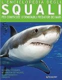 L'enciclopedia degli squali. Per conoscere i formidabili predatori dei mari
