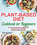 Plant-Based Diet Cookbook for Beginners: An Easy Step By Step Plant-Based Diet to Reset & Fortify Your Body. Includes 3 Weeks Meal Plan