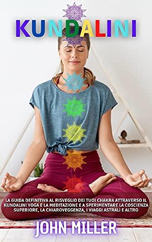 KUNDALINI: la guida definitiva al risveglio dei tuoi chakra attraverso il Kundalini Yoga e la meditazione e a sperimentare la coscienza superiore, la chiaroveggenza, i viaggi astrali e altro