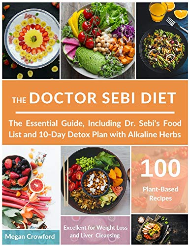 THE DOCTOR SEBI DIET: The Essential Guide, with 100 Plant-Based Recipes, Including Dr. Sebi's Food List and 10-Day Detox Plan with Alkaline Herbs, Excellent for Weight Loss and Liver Cleansing
