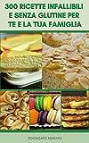 300 Ricette Infallibili E Senza Glutine Per Te E La Tua Famiglia : Ricette Per La Celiachia E L'intolleranza Al Glutine E Dieta Senza Glutine - Pane, Pizza, Muffin, Torte, Biscotti, Antipasti