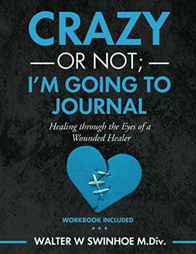 Crazy or Not I'm Going to Journal: Healing Through the Eyes of a Wounded Healer