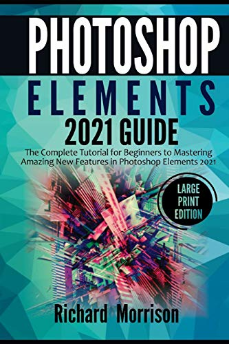Photoshop Elements 2021 Guide: The Complete Tutorial for Beginners to Mastering Amazing New Features in Photoshop Elements 2021 (Large Print Edition)
