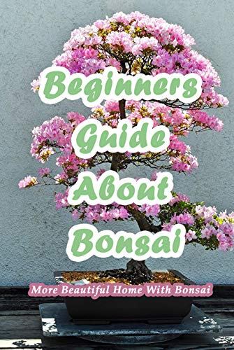 Beginners Guide About Bonsai: More Beautiful Home With Bonsai: Bonsai Guideline For Beginners (English Edition)