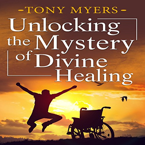 Unlocking the Mystery of Divine Healing audiobook cover art