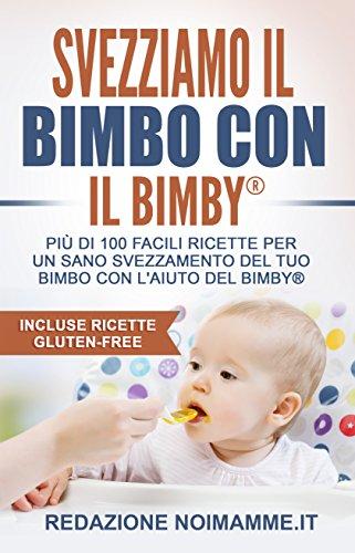 Svezziamo il bimbo con il Bimby: Più di 100 facili ricette per svezzare il tuo bambino in maniera veloce, facile e sana!