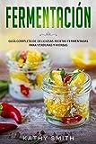 FERMENTACIÓN: Guía Completa de Deliciosas Recetas Fermentadas para Verduras y Hierbas