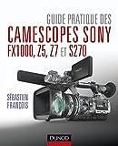 Guide pratique des camescopes Sony FX1000, S270, Z5 et Z7 (Hors Collection)