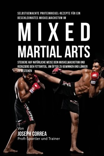 Selbstgemachte Proteinriegel-Rezepte fur ein beschleunigtes Muskelwachstum im Mixed Martial Arts: Steigere auf naturliche Weise dein Muskelwachstum ... um ofter zu gewinnen und langer zu bestehen