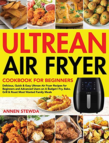Ultrean Air Fryer Cookbook for Beginners: Delicious, Quick & Easy Ultrean Air Fryer Recipes for Beginners and Advanced Users on A Budget | Fry, Bake, Grill & Roast Most Wanted Family Meals