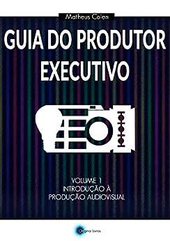 Guia do Produtor Executivo: Volume 1 - Introdução à Produção Audiovisual por [Matheus Colen]