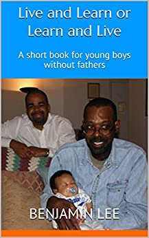 Live and Learn or Learn and Live: A short book for young boys without fathers by [Benjamin  Lee, Tanya DePeiza]