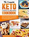 The Complete Keto Chaffle Recipes Cookbook: Discover Over 1000 Mouth-Watering, Weight Loss-Friendly, and Quick-To-Make Chaffle Recipe Collection For You and For Your Family