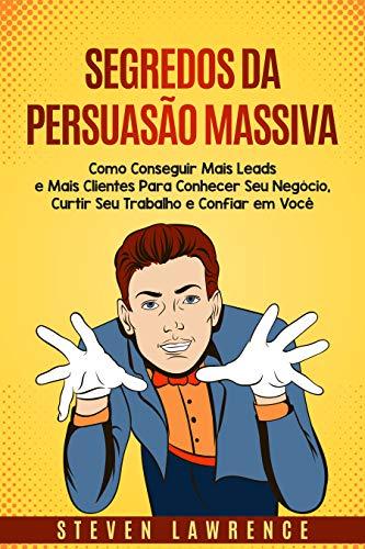 Segredos da Persuasão Massiva: Como Conseguir Mais Leads E Mais Clientes Para Conhecer Seu Negócio, Curtir Seu Trabalho E Confiar Em Você (Portuguese Edition)