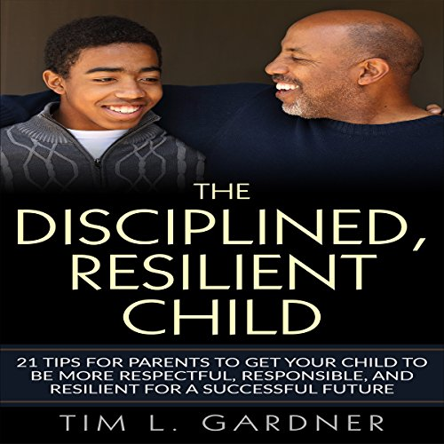 The Disciplined, Resilient Child     21 Tips for Parents to Get Your Child to Be More Respectful, Responsible, and Resilient for a Successful Future              By:                                                                                                                                 Tim L. Gardner                               Narrated by:                                                                                                                                 Ryan Sitzberger                      Length: 1 hr and 28 mins     15 ratings     Overall 4.7
