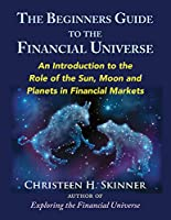 The Beginner's Guide to the Financial Universe: An Introduction to the Role of the Sun, Moon and Planets in Financial Markets