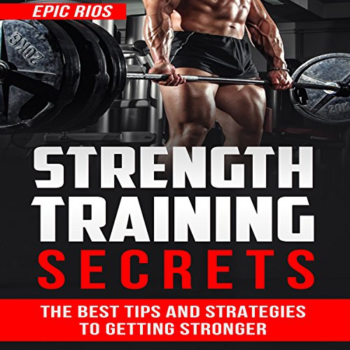 Strength Training: The Best Tips and Strategies to Getting Stronger audiobook cover art