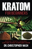Kratom: Kratom for Beginners, Kratom Plants, Kratom Pills, Kratom Powders, Everything You Need to Know (Kratom, Kratom Books)