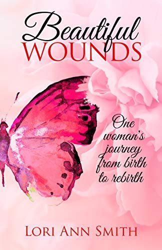 Beautiful Wounds: One Woman's Journey from Birth to Rebirth by [Lori Smith]