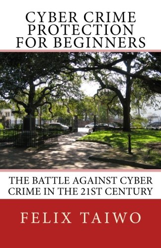 Cyber Crime Protection for Beginners: The Battle Against Cyber Crime in the 21st Century