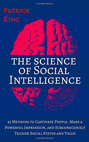 The Science of Social Intelligence: 45 Methods to Captivate People, Make a Powerful Impression, and Subconsciously Trigger Social Status and Value [Second Edition] (The Psychology of Social Dynamics)