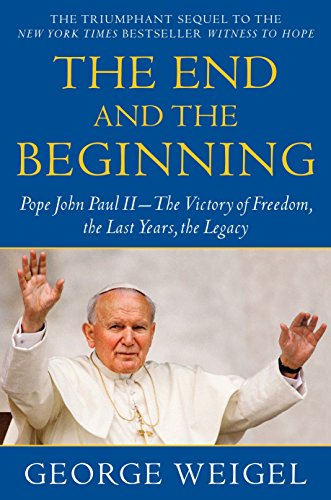 Download The End and the Beginning: Pope John Paul II--The Victory of Freedom, the Last Years, the Legacy 0385524803
