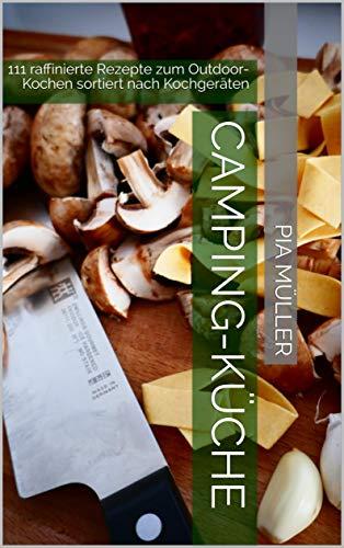 Camping-Küche: 111 raffinierte Rezepte zum Outdoor-Kochen sortiert nach Kochgeräten