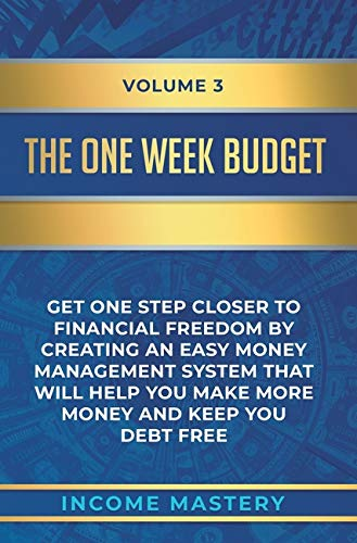 The One-Week Budget: Get One Step Closer to Financial Freedom by Creating an Easy Money Management System That Will Help You Make More Money and Keep You Debt Free Volume 3